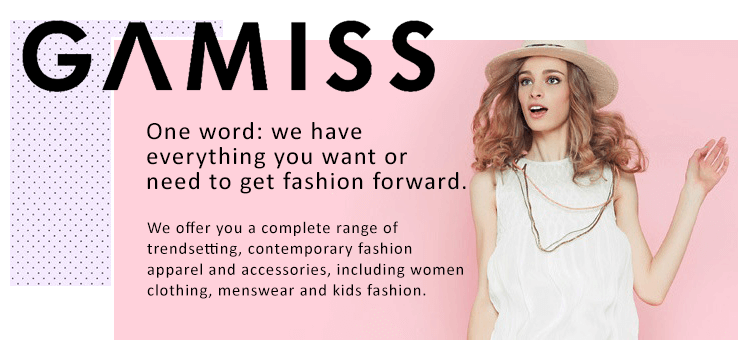 Gamiss is a big global online store, offering all kinds of products, referring to women, men, children´s clothing, and wide range of latest fashion jewellery, bags, shoes, watches, makeups, wigs. We offer high quality products with reasonable prices, great customer service and fastest express.